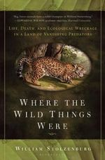 Where the Wild Things Were : Life, Death, and Ecological Wreckage in a Land of Vanishing Predators - William Stolzenburg
