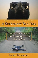 A Supremely Bad Idea : Three Mad Birders and Their Quest to See It All - Luke Dempsey