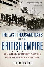 The Last Thousand Days of the British Empire : Churchill, Roosevelt, and the Birth of the Pax Americana - Peter Clarke