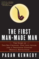 The First Man-Made Man : The Story of Two Sex Changes, One Love Affair, and a Twentieth-Century Medical Revolution - Pagan Kennedy