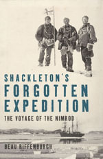 Shackleton's Forgotten Expedition : The Voyage of the Nimrod - Beau Riffenburgh
