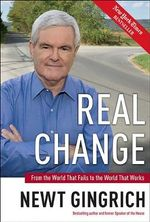 Real Change : From the World That Fails to the World That Works - Newt Gingrich