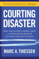 Courting Disaster : How the CIA Kept America Safe and How Barack Obama Is Inviting the Next Attack - Marc A. Thiessen