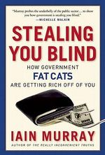 Stealing You Blind : How Government Fat Cats are Getting Rich off of You - Iain Murray
