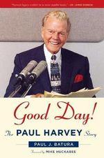 Good Day! : The Paul Harvey Story - Paul J. Batura