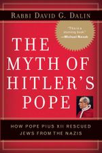 The Myth of Hitler's Pope : Pope Pius XII And His Secret War Against Nazi Germany - David G. Dalin