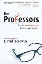 The Professors : The 101 Most Dangerous Academics in America - David Horowitz