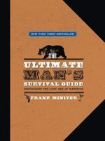 The Ultimate Man's Survival Guide : Rediscovering the Lost Art of Manhood - Frank Miniter