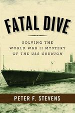 Fatal Dive : Solving the World War II Mystery of the USS Grunion - Peter F. Stevens