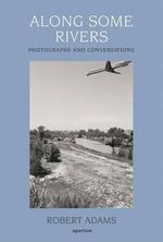 Along Some Rivers : Photographs and Conversations - Robert Adams