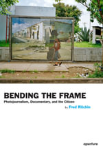 Bending the Frame : Photojournalism, Documentary, and Citizenship - Fred Ritchin