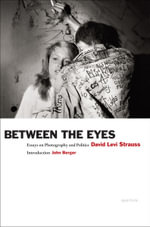 Between the Eyes : Essays on Photography and Politics - David Levi Strauss