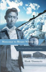 Manzanar to Mount Whitney : The Life and Times of a Lost Hiker - Hank Umemoto