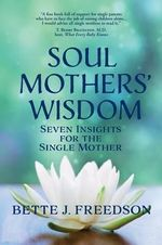 Soul Mothers' Wisdom : Seven Insights for the Single Mother - Bette J Freedson