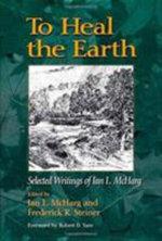 To Heal the Earth : Selected Writings of Ian L. McHarg - Ian McHarg