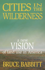 Cities in the Wilderness : A New Vision of Land Use in America - Bruce Babbitt