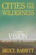 Cities in the Wilderness : A New Vision of Land Use in America - Bruce E Babbitt