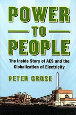 Power to People : The Inside Story of AES and the Globalization of Electricity - Peter Grose