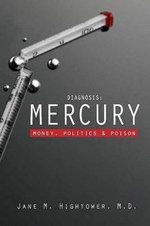 Diagnosis: Mercury : Money, Politics, and Poison - Jane M. Hightower