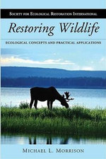 Restoring Wildlife : Ecological Concepts and Practical Applications - Michael L. Morrison