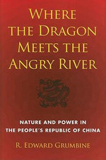 Where the Dragon Meets the Angry River : Nature and Power in the People's Republic of China - R. Edward Grumbine