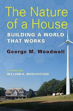 The Nature of a House : Building a World That Works - George M. Woodwell
