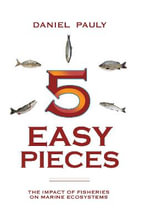 Five Easy Pieces : The Impact of Fisheries on the World's Marine Ecosystems - Daniel Pauly