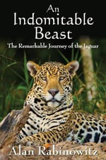 An indomitable beast : The Remarkable Journey of the Jaguar - Alan Rabinowitz