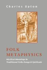 Folk Metaphysics : Mystical Meanings in Traditional Folk Songs and Spirituals - Charles Upton