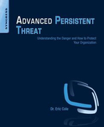 Advanced Persistent Threat : Understanding the Danger and How to Protect Your Organization - Eric Cole