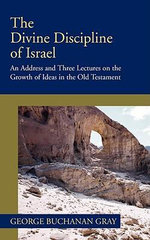 Divine Discipline of Israel : An Address and Three Lectures on the Growth of Ideas in the Old Testament - George B. Gray
