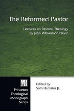 The Reformed Pastor : Lectures on Pastoral Theology - John Williamson Nevin