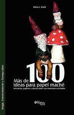 Mas de 100 Ideas Para Papel Mache. Artesanias, Juguetes y Objetos Utiles Con Materiales Reciclados - Mirta L Koch