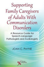 Supporting Family Caregivers of Adults with Communication Disorders : A Resource Guide for Speech-Language Pathologists and Audiologists - Joan C. Payne