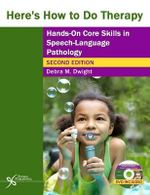 Here's How to Do Therapy : Hands on Core Skills in Speech-Language Pathology - Debra M. Dwight