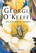 Georgia O'Keeffe : An Eternal Spirit - Susan Wright