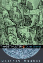The Gist Hunter and Other Stories - Matthew Hughes
