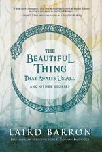 The Beautiful Thing That Awaits Us All : And Other Stories - Laird Barron