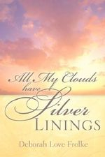 All My Clouds Have Silver Linings - Deborah Love Frolke