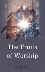 Fruits of Worship : Forbidden Practices and Spiritual Heresies - Abdullah Aymaz