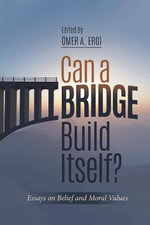 Can a Bridge Build Itself? : Essays on Belief and Moral Values - Omar Ergi