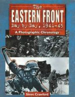 The Eastern Front Day by Day, 1941-45 : A Photographic Chronology - Steve Crawford