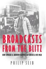 Broadcasts from the Blitz : How Edward R. Murrow Helped Lead America into War - Philip M. Seib