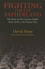 Fighting for the Fatherland : The German Soldier from 1648 to the Present Day - David Stone