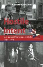 Hostile Intent : U.S. Covert Operations in Chile, 1964-1974 - Kristian Gustafson