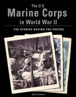 The U.S. Marine Corps in World War II : the Stories Behind the Photos - Steve Crawford