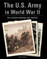 The U.S. Army in World War II : the Stories Behind the Photos - Steve Crawford