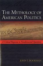 The Mythology of American Politics : A Critical Response to Fundamental Questions - John T Bookman