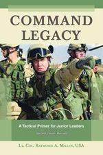 Command Legacy : A Tactical Primer for Junior Leaders - Raymond A. Millen