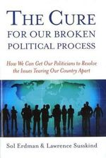 The Cure for Our Broken Political Process : How We Can Get Our Politicians to Resolve the Issues Tearing Our Country Apart - Sol Erdman
